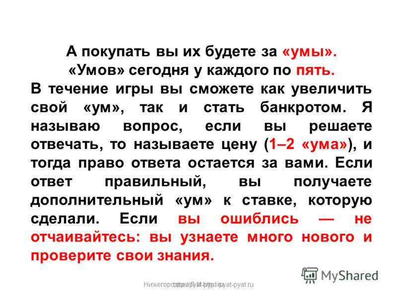Нижегородова Л.И.http://pyat-pyat.ru А покупать вы их будете за «умы». «Умов» сегодня у каждого по пять. В течение игры вы сможете как увеличить свой «ум», так и стать банкротом. Я называю вопрос, если вы решаете отвечать, то называете цену (1–2 «ума
