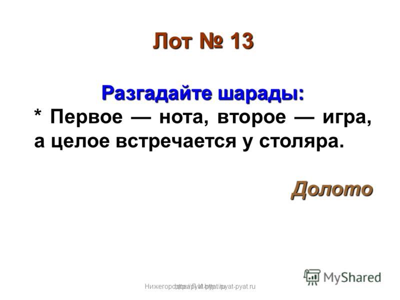 Нижегородова Л.И.http://pyat-pyat.ru Лот 13 Разгадайте шарады: * Первое нота, второе игра, а целое встречается у столяра. Долото http://pyat-pyat.ru
