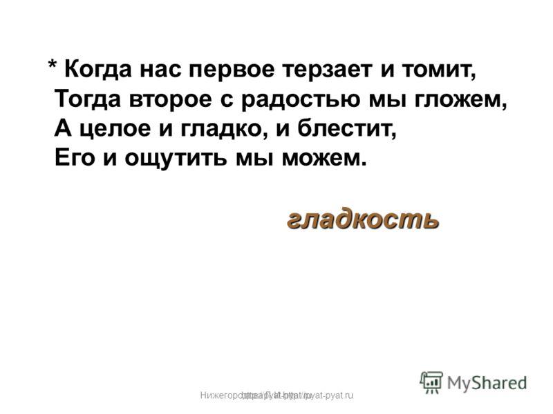 Нижегородова Л.И.http://pyat-pyat.ru * Когда нас первое терзает и томит, Тогда второе с радостью мы гложем, А целое и гладко, и блестит, Его и ощутить мы можем. гладкость http://pyat-pyat.ru