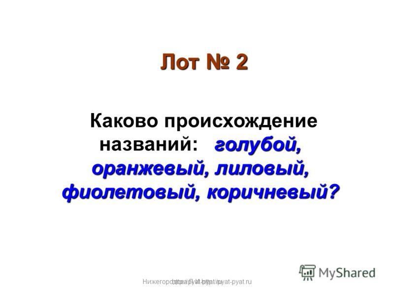 Нижегородова Л.И.http://pyat-pyat.ru Лот 2 голубой, оранжевый, лиловый, фиолетовый, коричневый? Каково происхождение названий: голубой, оранжевый, лиловый, фиолетовый, коричневый? http://pyat-pyat.ru