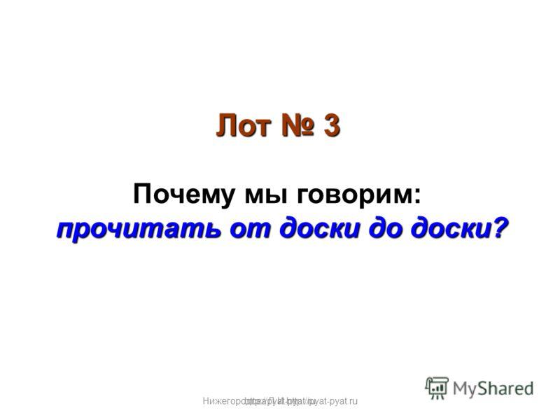 Нижегородова Л.И.http://pyat-pyat.ru Лот 3 Почему мы говорим: прочитать от доски до доски? http://pyat-pyat.ru