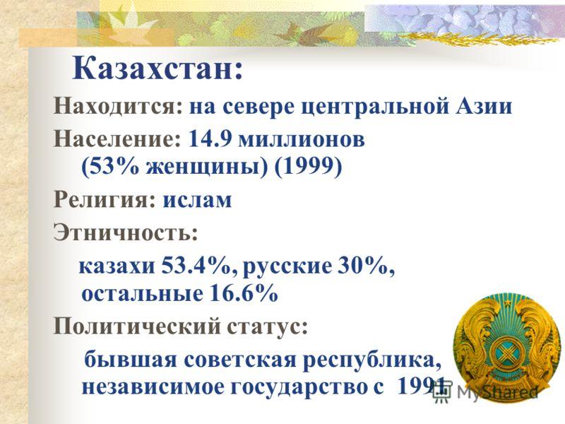 Казахстан: Находится: на севере центральной Азии Население: 14.9 миллионов (53% женщины) (1999) Религия: ислам Этничность: казахи 53.4%, русские 30%, остальные 16.6% Политический статус: бывшая советская республика, независимое государство с 1991