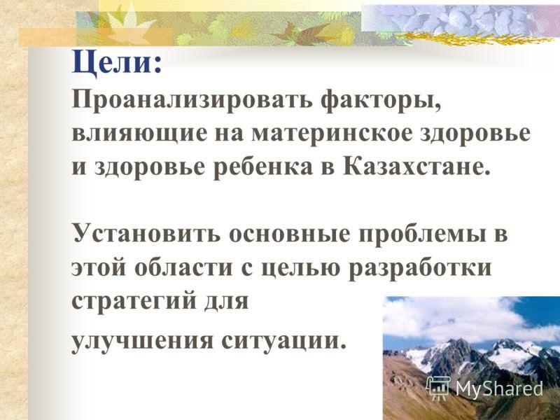Цели: Проанализировать факторы, влияющие на материнское здоровье и здоровье ребенка в Казахстане. Установить основные проблемы в этой области с целью разработки стратегий для улучшения ситуации.