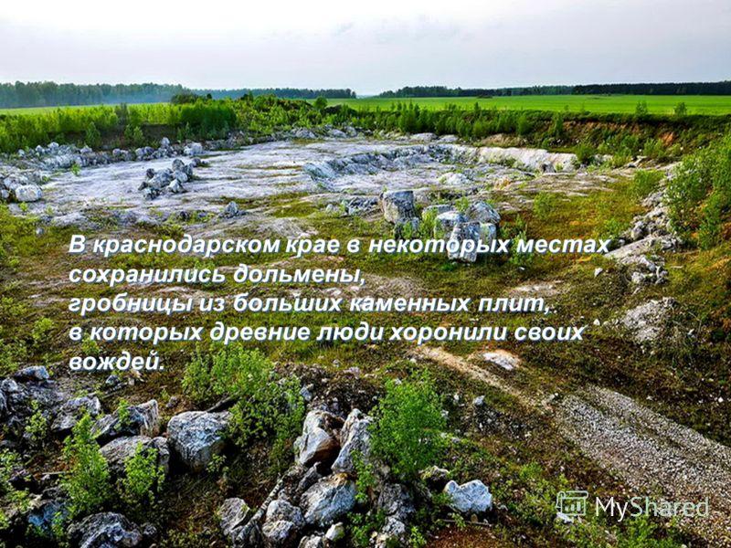 В краснодарском крае в некоторых местах сохранились дольмены, гробницы из больших каменных плит, в которых древние люди хоронили своих вождей.