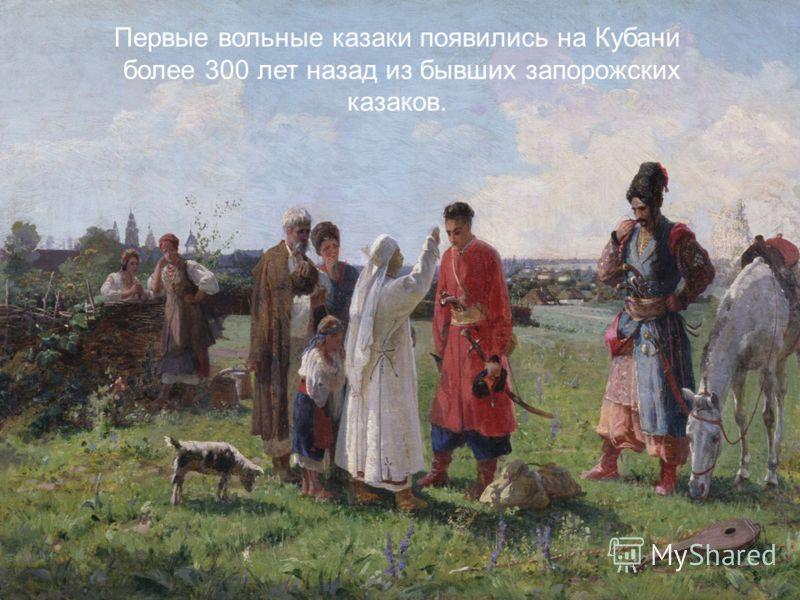 Первые вольные казаки появились на Кубани более 300 лет назад из бывших запорожских казаков.