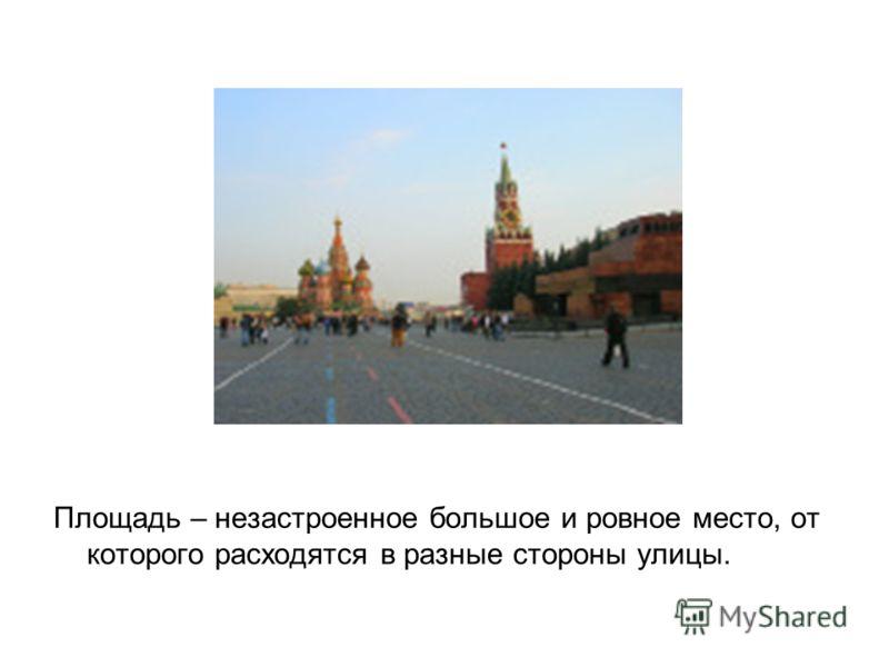 Площадь – незастроенное большое и ровное место, от которого расходятся в разные стороны улицы.