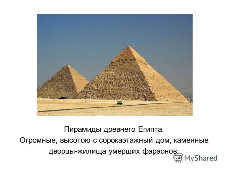 Пирамиды древнего Египта. Огромные, высотою с сорокаэтажный дом, каменные дворцы-жилища умерших фараонов.