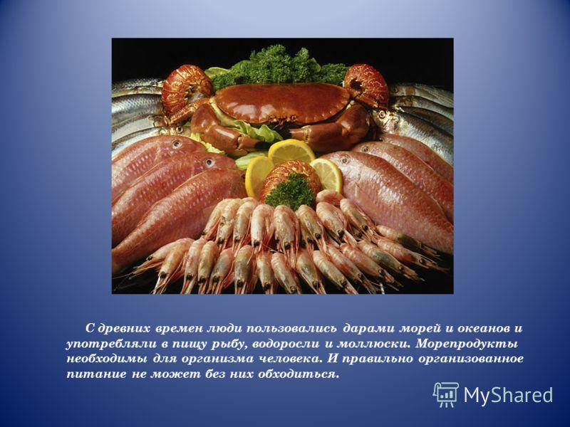 С древних времен люди пользовались дарами морей и океанов и употребляли в пищу рыбу, водоросли и моллюски. Морепродукты необходимы для организма человека. И правильно организованное питание не может без них обходиться.