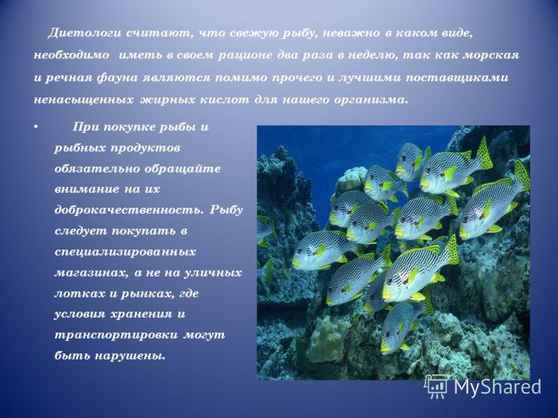 Диетологи считают, что свежую рыбу, неважно в каком виде, необходимо иметь в своем рационе два раза в неделю, так как морская и речная фауна являются помимо прочего и лучшими поставщиками ненасыщенных жирных кислот для нашего организма. При покупке р