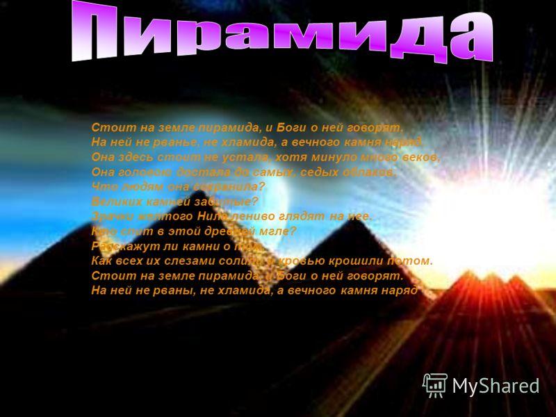 Стоит на земле пирамида, и Боги о ней говорят. На ней не рванье, не хламида, а вечного камня наряд. Она здесь стоит не устала, хотя минуло много веков, Она головою достала до самых, седых облаков. Что людям она сохранила? Великих камней забитые? Зрач