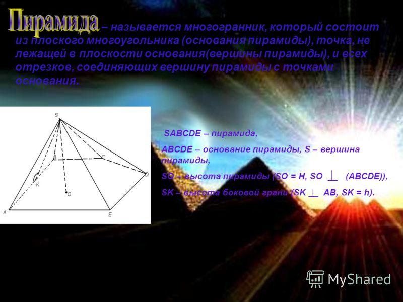 – называется многогранник, который состоит из плоского многоугольника (основания пирамиды), точка, не лежащей в плоскости основания(вершины пирамиды), и всех отрезков, соединяющих вершину пирамиды с точками основания. SABCDE – пирамида, ABCDE – основ