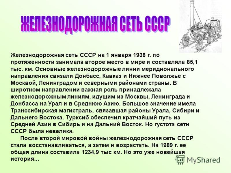 Железнодорожная сеть СССР на 1 января 1938 г. по протяженности занимала второе место в мире и составляла 85,1 тыс. км. Основные железнодорожные линии меридионального направления связали Донбасс, Кавказ и Нижнее Поволжье с Москвой, Ленинградом и север