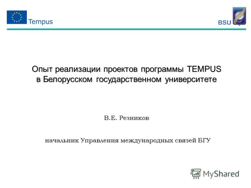 Опыт реализации проектов программы TEMPUS в Белорусском государственном университете В.Е. Резников начальник Управления международных связей БГУ начальник Управления международных связей БГУ