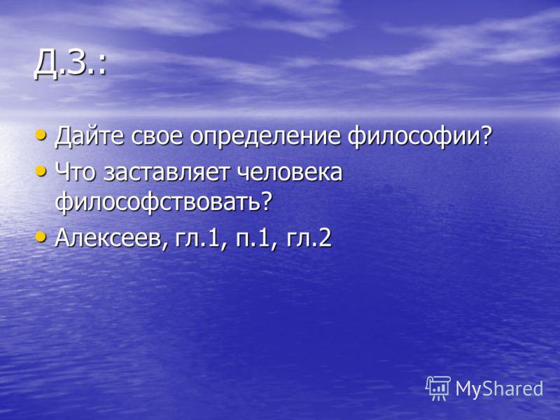 Д.З.: Дайте свое определение философии? Дайте свое определение философии? Что заставляет человека философствовать? Что заставляет человека философствовать? Алексеев, гл.1, п.1, гл.2 Алексеев, гл.1, п.1, гл.2