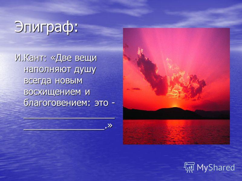Эпиграф: И.Кант: «Две вещи наполняют душу всегда новым восхищением и благоговением: это - __________________ ________________.»