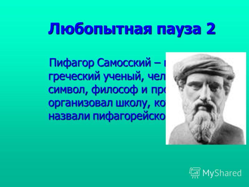 Любопытная пауза 2 Пифагор Самосский – великий греческий ученый, человек – символ, философ и пророк. Он организовал школу, которую назвали пифагорейской. Пифагор Самосский – великий греческий ученый, человек – символ, философ и пророк. Он организовал