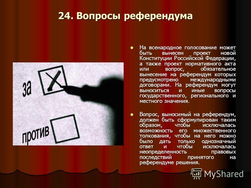 24. Вопросы референдума На всенародное голосование может быть вынесен проект новой Конституции Российской Федерации, а также проект нормативного акта или вопрос, обязательное вынесение на референдум которых предусмотрено международными договорами. На