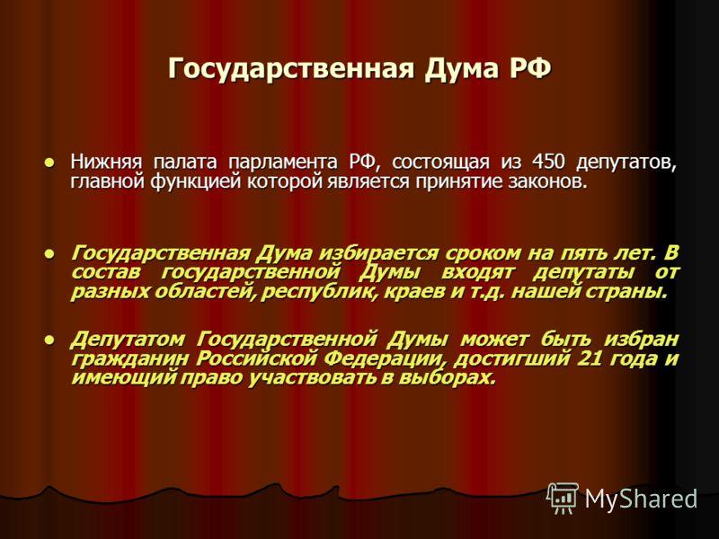 Государственная Дума РФ Нижняя палата парламента РФ, состоящая из 450 депутатов, главной функцией которой является принятие законов. Нижняя палата парламента РФ, состоящая из 450 депутатов, главной функцией которой является принятие законов. Государс