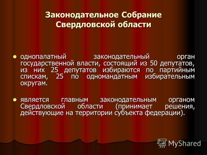 Законодательное Собрание Свердловской области однопалатный законодательный орган государственной власти, состоящий из 50 депутатов, из них 25 депутатов избираются по партийным спискам, 25 по одномандатным избирательным округам. однопалатный законодат