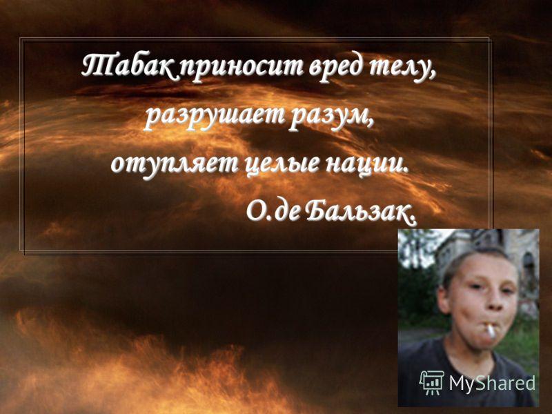 Табак приносит вред телу, разрушает разум, отупляет целые нации. О.де Бальзак. О.де Бальзак.