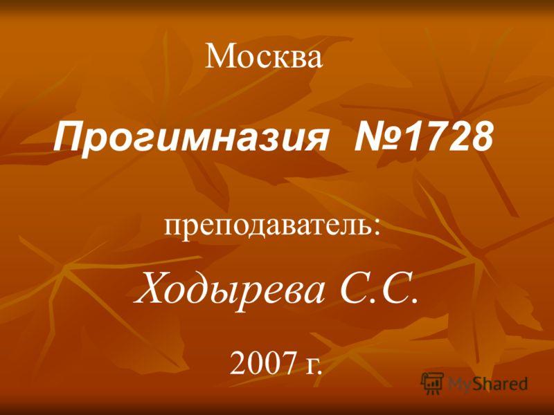 Прогимназия 1728 Ходырева С.С. преподаватель: Москва 2007 г.