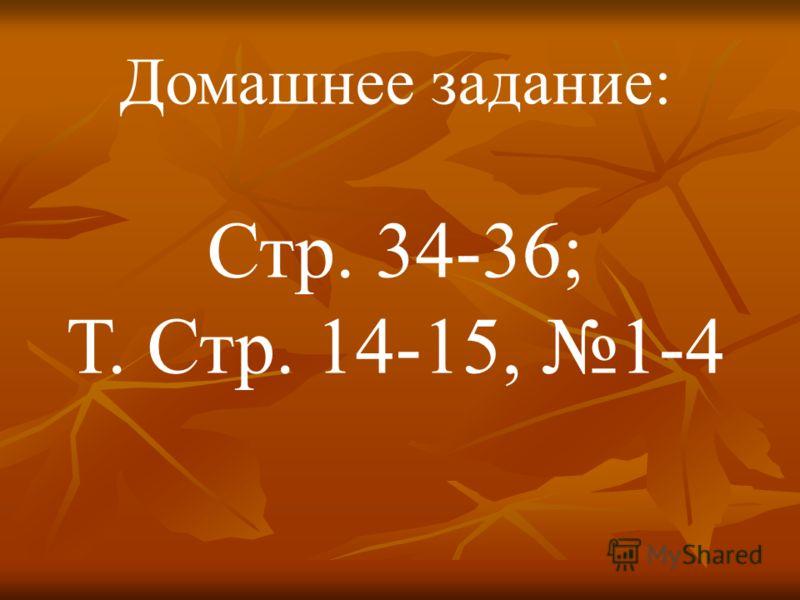 Домашнее задание: Стр. 34-36; Т. Стр. 14-15, 1-4