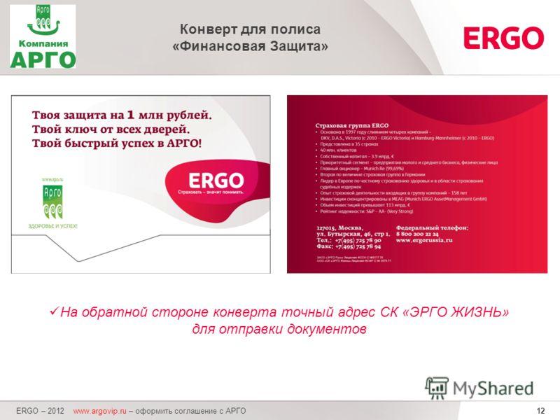 12 ERGO – 2012 www.argovip.ru – оформить соглашение с АРГО Конверт для полиса «Финансовая Защита» На обратной стороне конверта точный адрес СК «ЭРГО ЖИЗНЬ» для отправки документов