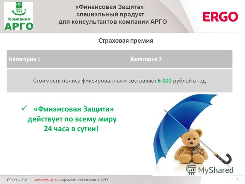 8 Страховая премия ERGO – 2012 www.argovip.ru – оформить соглашение с АРГО «Финансовая Защита» специальный продукт для консультантов компании АРГО Категория 1Категория 2 Стоимость полиса фиксированная и составляет 6 000 рублей в год «Финансовая Защит