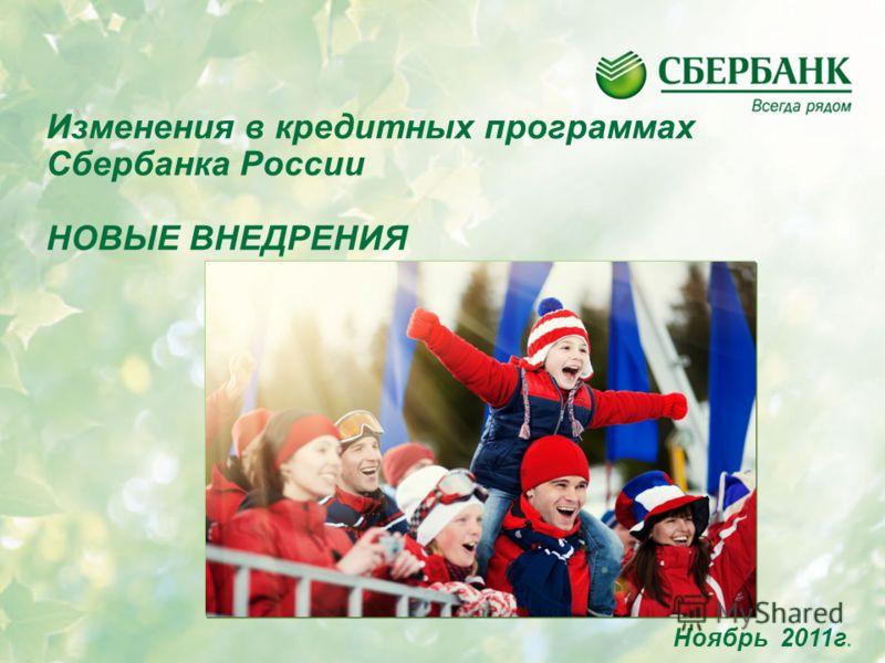 Ноябрь 2011г. Изменения в кредитных программах Сбербанка России НОВЫЕ ВНЕДРЕНИЯ