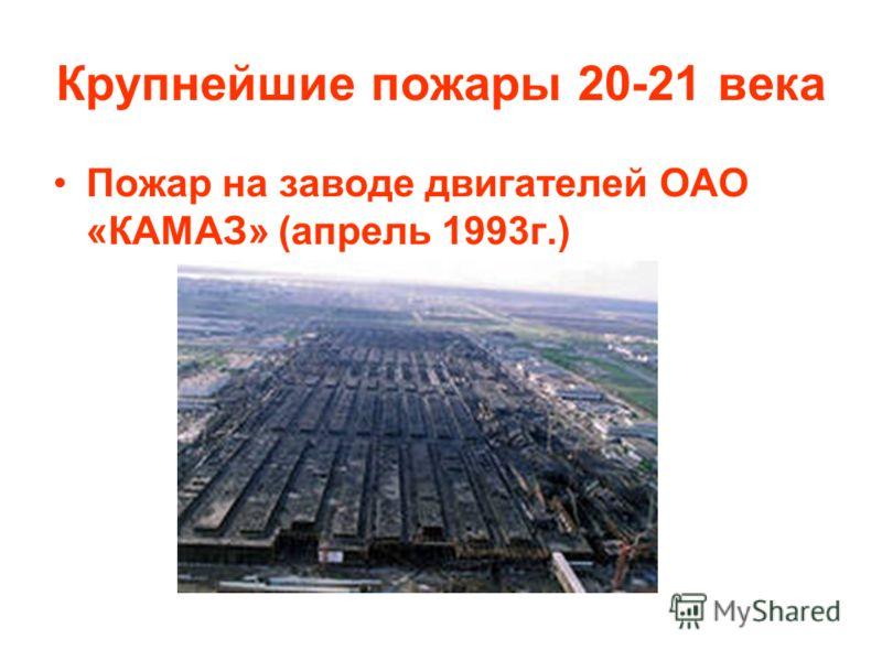 Крупнейшие пожары 20-21 века Пожар на заводе двигателей ОАО «КАМАЗ» (апрель 1993г.)