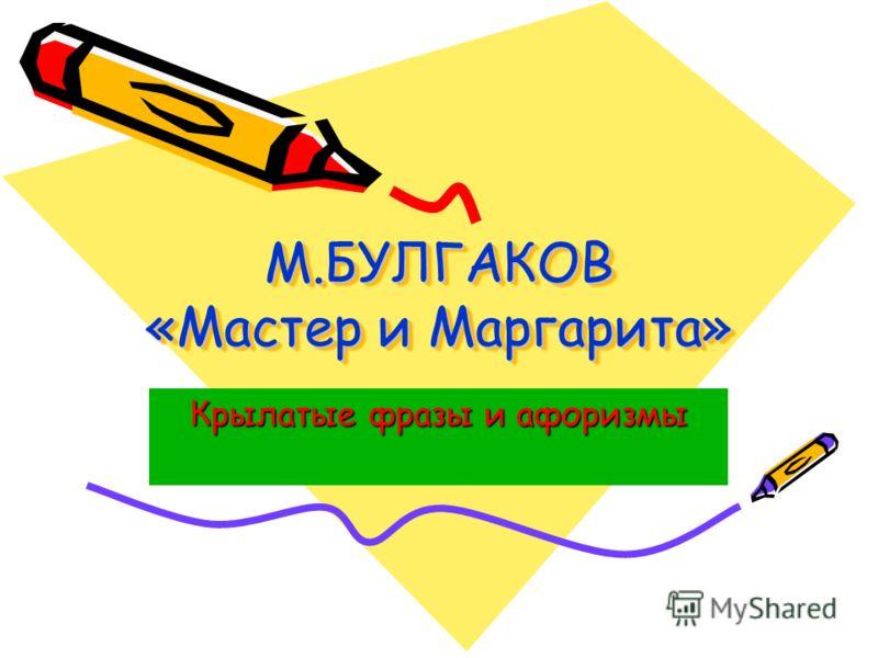 М.БУЛГАКОВ «Мастер и Маргарита» Крылатые фразы и афоризмы