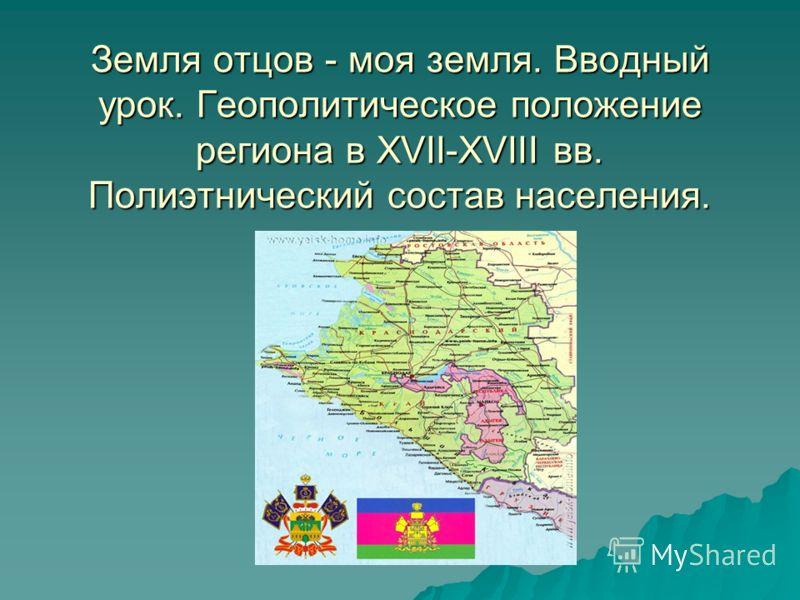 Земля отцов - моя земля. Вводный урок. Геополитическое положение региона в XVII-XVIII вв. Полиэтнический состав населения.