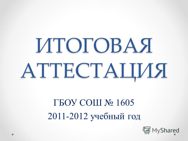 ИТОГОВАЯ АТТЕСТАЦИЯ ГБОУ СОШ 1605 2011-2012 учебный год