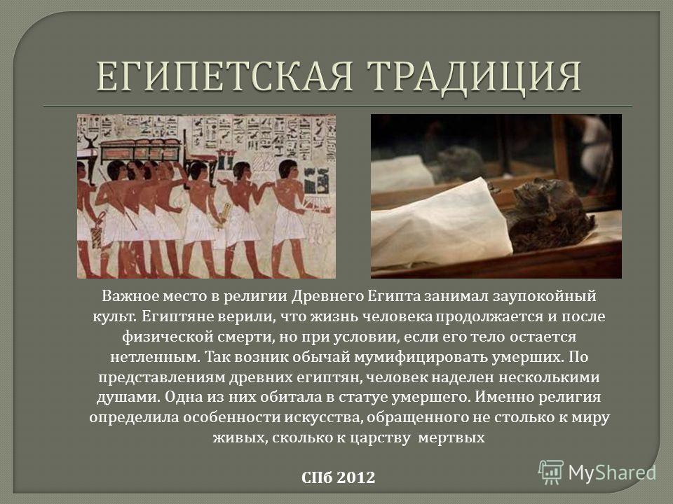 Важное место в религии Древнего Египта занимал заупокойный культ. Египтяне верили, что жизнь человека продолжается и после физической смерти, но при условии, если его тело остается нетленным. Так возник обычай мумифицировать умерших. По представления