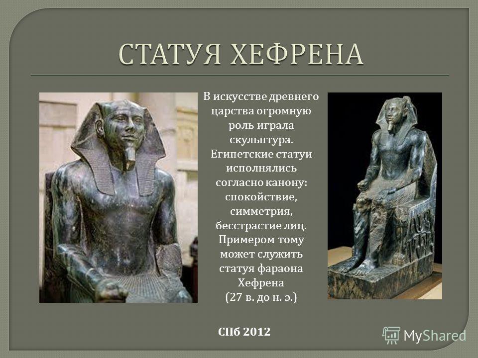 СПб 2012 В искусстве древнего царства огромную роль играла скульптура. Египетские статуи исполнялись согласно канону : спокойствие, симметрия, бесстрастие лиц. Примером тому может служить статуя фараона Хефрена (27 в. до н. э.)