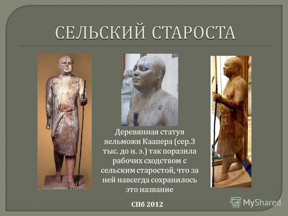 Деревянная статуя вельможи Каапера ( сер.3 тыс. до н. э.) так поразила рабочих сходством с сельским старостой, что за ней навсегда сохранилось это название СПб 2012