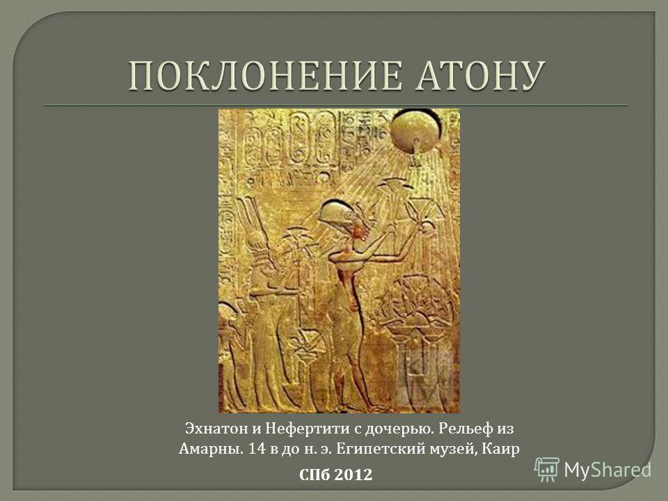 СПб 2012 Эхнатон и Нефертити с дочерью. Рельеф из Амарны. 14 в до н. э. Египетский музей, Каир