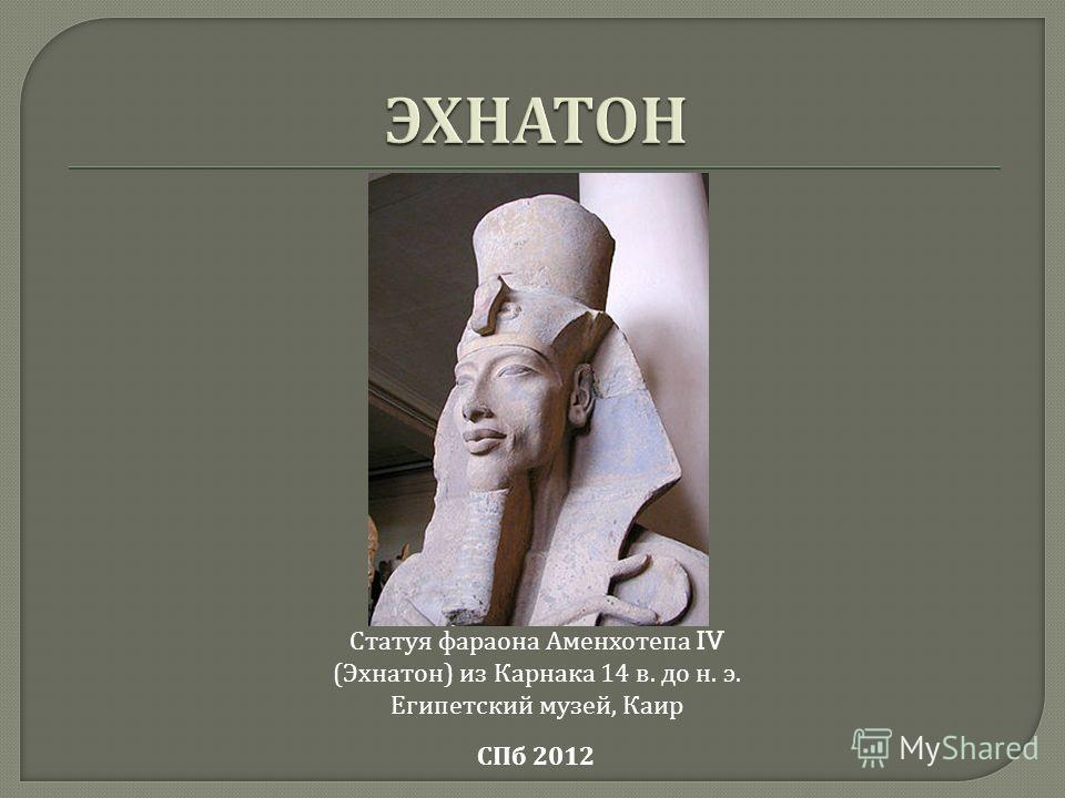 Статуя фараона Аменхотепа IV ( Эхнатон ) из Карнака 14 в. до н. э. Египетский музей, Каир СПб 2012