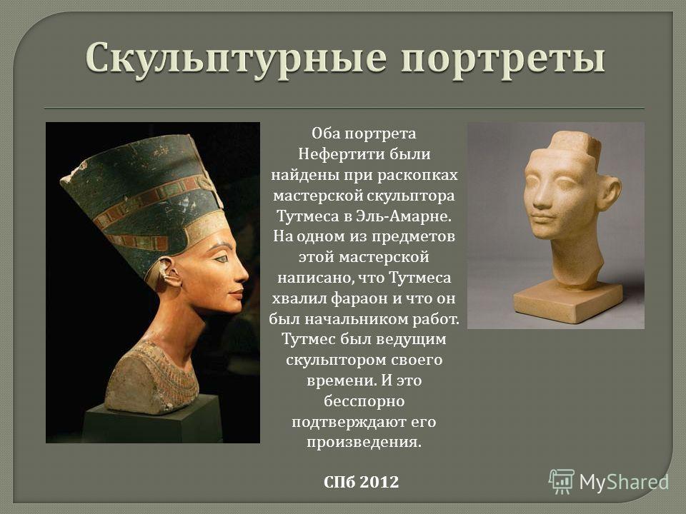 Оба портрета Нефертити были найдены при раскопках мастерской скульптора Тутмеса в Эль - Амарне. На одном из предметов этой мастерской написано, что Тутмеса хвалил фараон и что он был начальником работ. Тутмес был ведущим скульптором своего времени. И
