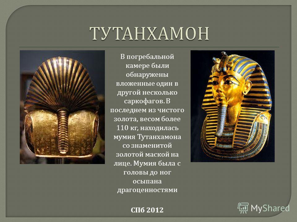 СПб 2012 В погребальной камере были обнаружены вложенные один в другой несколько саркофагов. В последнем из чистого золота, весом более 110 кг, находилась мумия Тутанхамона со знаменитой золотой маской на лице. Мумия была с головы до ног осыпана драг