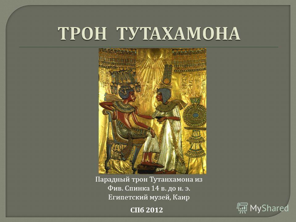 СПб 2012 Парадный трон Тутанхамона из Фив. Спинка 14 в. до н. э. Египетский музей, Каир