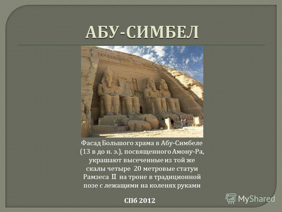 СПб 2012 Фасад Большого храма в Абу - Симбеле (13 в до н. э.), посвященного Амону - Ра, украшают высеченные из той же скалы четыре 20 метровые статуи Рамзеса II на троне в традиционной позе с лежащими на коленях руками