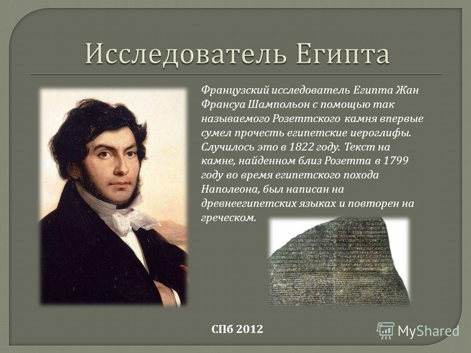 Французский исследователь Египта Жан Франсуа Шампольон с помощью так называемого Розеттского камня впервые сумел прочесть египетские иероглифы. Случилось это в 1822 году. Текст на камне, найденном близ Розетта в 1799 году во время египетского похода