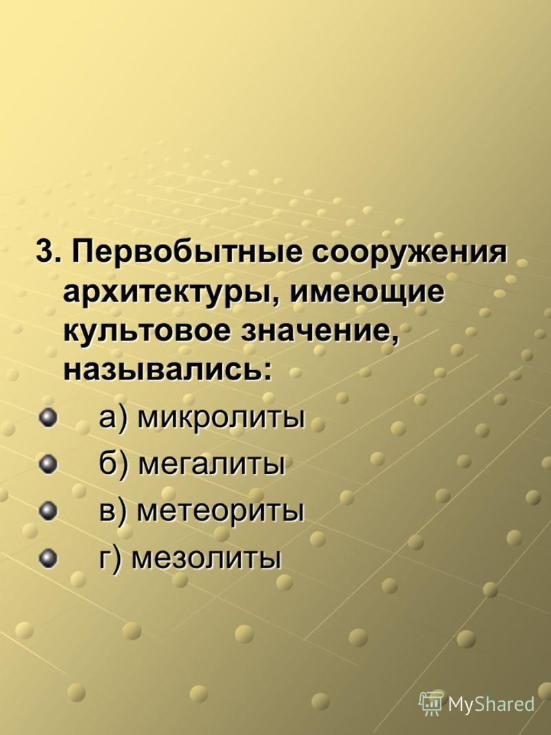 3. Первобытные сооружения архитектуры, имеющие культовое значение, назывались: а) микролиты а) микролиты б) мегалиты б) мегалиты в) метеориты в) метеориты г) мезолиты г) мезолиты