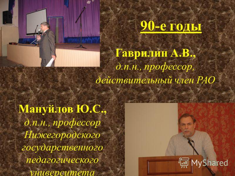 90-е годы Гаврилин А.В., д.п.н., профессор, действительный член РАО Мануйлов Ю.С., д.п.н., профессор Нижегородского государственного педагогического университета