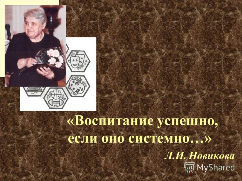 «Воспитание успешно, если оно системно…» Л.И. Новикова