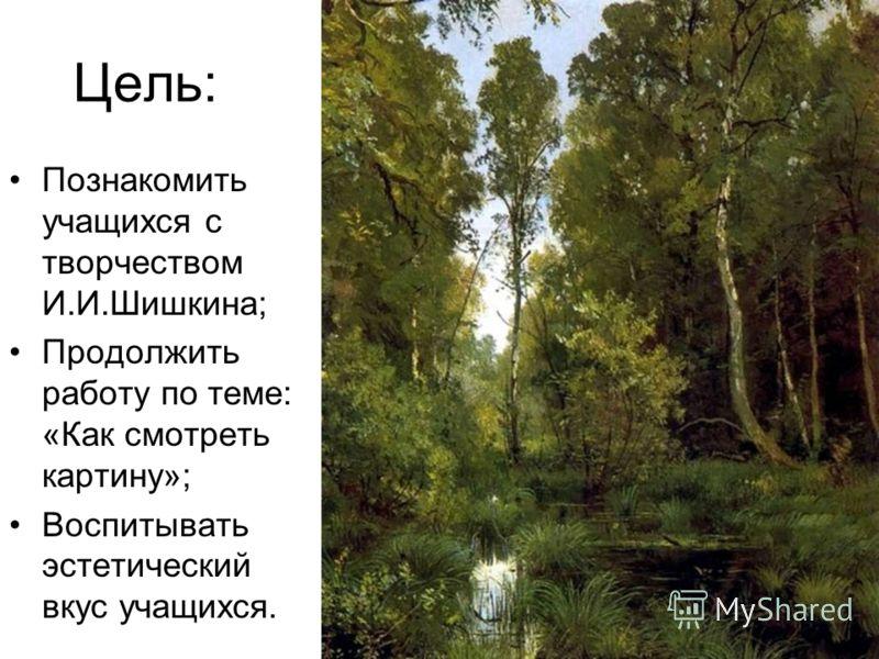 Цель: Познакомить учащихся с творчеством И.И.Шишкина; Продолжить работу по теме: «Как смотреть картину»; Воспитывать эстетический вкус учащихся.