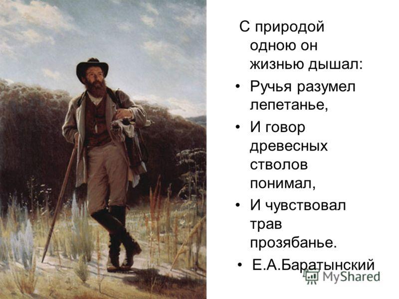 С природой одною он жизнью дышал: Ручья разумел лепетанье, И говор древесных стволов понимал, И чувствовал трав прозябанье. Е.А.Баратынский