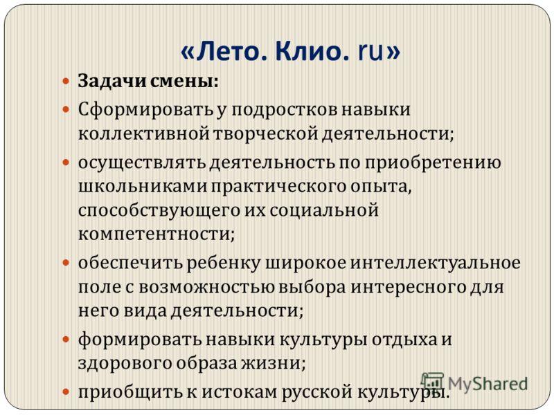 « Лето. Клио. ru» Задачи смены : Сформировать у подростков навыки коллективной творческой деятельности ; осуществлять деятельность по приобретению школьниками практического опыта, способствующего их социальной компетентности ; обеспечить ребенку широ