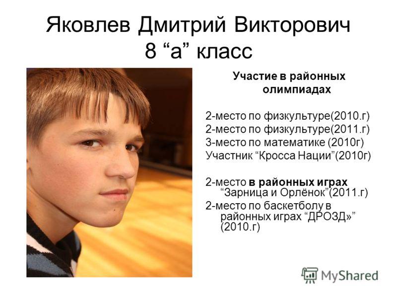 Яковлев Дмитрий Викторович 8 а класс Участие в районных олимпиадах 2-место по физкультуре(2010.г) 2-место по физкультуре(2011.г) 3-место по математике (2010г) Участник Кросса Нации(2010г) 2-место в районных играхЗарница и Орлёнок(2011.г) 2-место по б